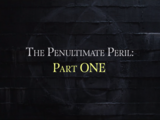 The Penultimate Peril: Part One