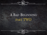 A Bad Beginning: Part Two