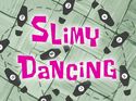 Slimy Dancing title card