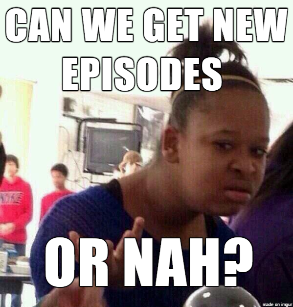 CAN WE GET NEW EPISODES OR NAH