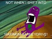 Not When I Shift into Maximum Barneydrive!