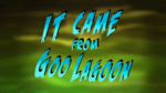 It Came from Goo Lagoon title card