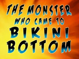 The Monster Who Came to Bikini Bottom title card