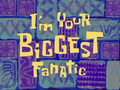I'm Your Biggest Fanatic title card