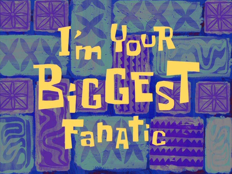 I M Your Biggest Fanatic Encyclopedia Spongebobia Fandom