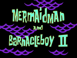 Mermaid Man and Barnacle Boy II title card