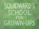 Squidward's School for Grown-Ups title card