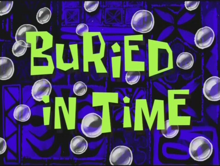 Buried in time transcript encyclopedia spongebobia for Buried in time