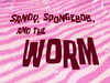 Sandy, SpongeBob, and the Worm title card