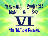 Mermaid Man and Barnacle Boy VI The Motion Picture title card