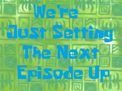We're Just Setting The Next Episode Up