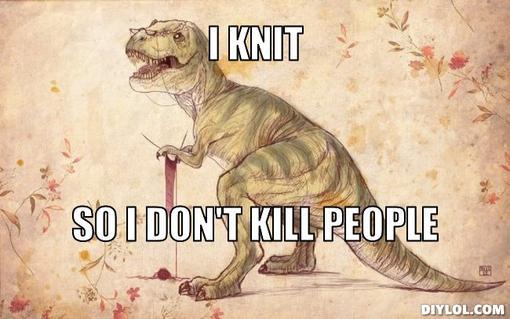 File:Knitting-t-rex-meme-generator-i-knit-so-i-don-t-kill-people-2c62b8.jpg
