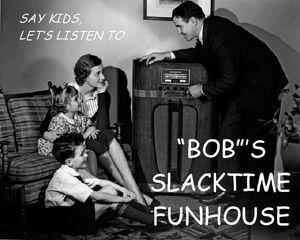 """""""Bob's"""" Slacktime Funhouse"""