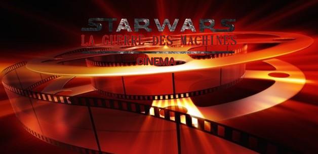 Star Wars La Guerre des Machines - Section cinéma -