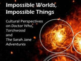 Impossible Worlds, Impossible Things: Cultural Perspectives on Doctor Who, Torchwood and The Sarah Jane Adventures