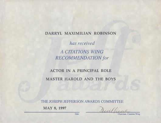 1997 Chicago Joseph Jefferson Citation Nomination to Darryl Maximilian Robinson as Outstanding Actor In A Principal Role for Athol Fugard's Master Harold And The Boys.