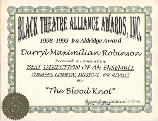 Darryl Maximilian Robinson earned a 1999 Black Theatre Alliance / Ira Aldridge Award Nomination as Best Direction Of An Ensemble for Athol Fugard's The Blood Knot.