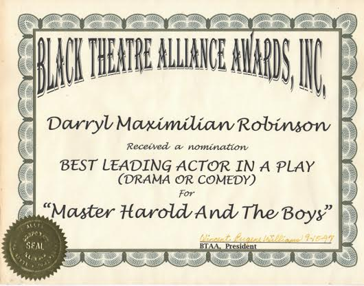 1997 Chicago Black Theatre Alliance Award Nomination to Darryl Maximilian Robinson as Best Leading Actor In A Play for Master Harold And The Boys.