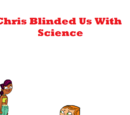 Chris Blinded Us With Science