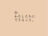 今、わたしたちにできること。 (Ima, Watashi tachi ni Dekiru Koto.)