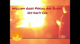 WILLIAM GOES PSYCHO AND BURNS CAR