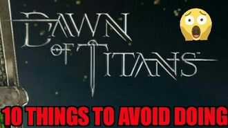 Dawn of Titans- 10 Things to Avoid Doing!