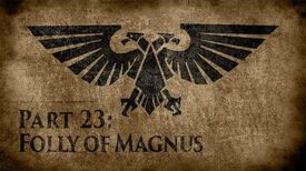 Warhammer 40,000 Grim Dark Lore Part 23 – Folly of Magnus