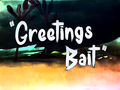 Greetings Bait Title Card