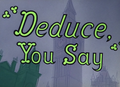 Deduce, You Say Title Card