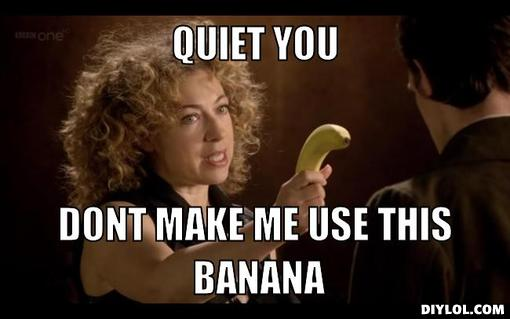 latest?cb=20130614120650 image river song with a banana meme generator quiet you dont make